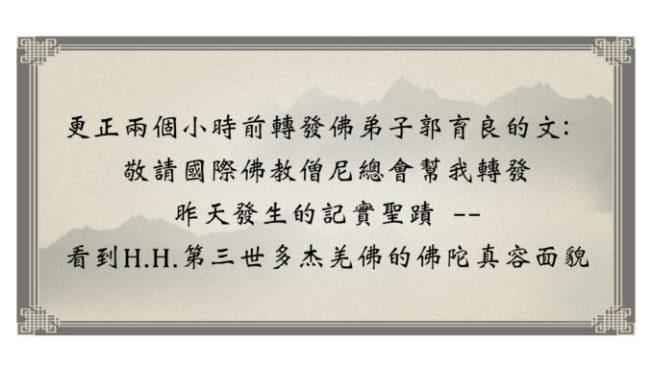 更正兩個小時前轉發佛弟子郭育良的文:敬請國際佛教僧尼總會幫我轉發昨天發生的記實聖蹟-看到H.H.第三世多杰羌佛的佛陀真容面貌